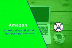 להפוך ל seller ב AMAZON שיווק שותפים אמזון – Affiliate marketing