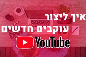 איך ליצור עוקבים חדשים ביוטיוב